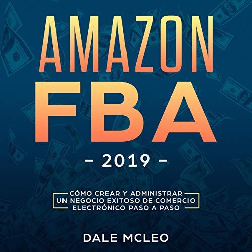 Amazon FBA 2019: Cómo Crear y Administrar un Negocio Exitoso de Comercio Electrónico Paso a Paso audiobook cover art
