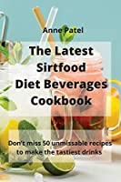 The Latest Sirtfood Diet Beverages Cookbook: 50 super tasty and super healthy recipes to make your dinner taste delicious!