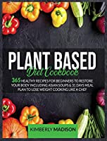 Plant based diet cookbook: 365 Healthy recipes for beginners to restore your body including asian soups & 31 days meal plan to lose weight cooking like a chef.