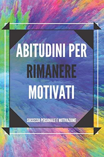 ABITUDINI PER RIMANERE MOTIVATI: Attiva il tuo potere motivazionale per migliorare il tuo mondo!
