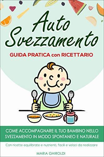 Autosvezzamento: Guida Pratica con Ricettario. Come accompagnare il tuo bambino nello svezzamento in modo spontaneo e naturale.