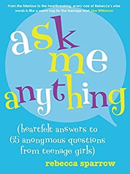 Ask Me Anything: (heartfelt answers to 65 anonymous questions from teenage girls) by [Rebecca Sparrow]