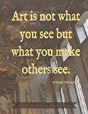 Art is not what you see but what you make others see sketch book: Dark Academia Quote Series: Edgar Degas, Blank Paper Notebook, 120 Pages, 8.5 x 11, Painted Ceiling Matte Finish Journal