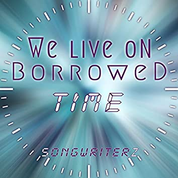 We Live on Borrowed Time