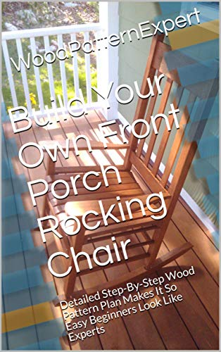 Build Your Own Front Porch Rocking Chair: Detailed Step-By-Step Wood Pattern Plan Makes It So Easy Beginners Look Like Experts (English Edition)