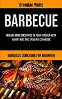 Barbecue: Making More Memories In Your Kitchen With Yummy BBQ And Grilling Cookbook (Barbecue Cookbook For Beginner)