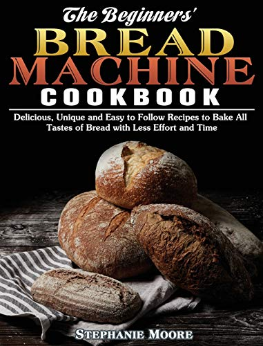 The Begginers' Bread Machine Cookbook: Delicious, Unique and Easy to Follow Recipes to Bake All Tastes of Bread with Less Effort and Time