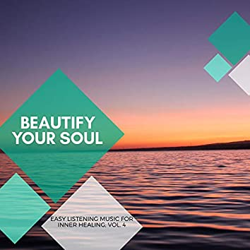 Beautify Your Soul - Easy Listening Music For Inner Healing, Vol. 4