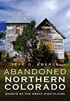 Abandoned Northern Colorado: Ghosts of the Great High Plains (America Through Time)