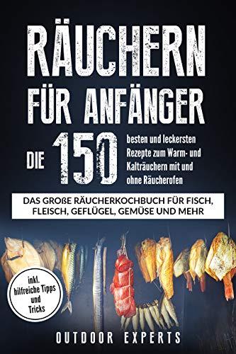 Räuchern für Anfänger: Die 150 besten und leckersten Rezepte zum Warm- und Kalträuchern mit und ohne Räucherofen. Das große Räucherkochbuch für Fisch, Fleisch, Geflügel, Käse und vieles mehr.