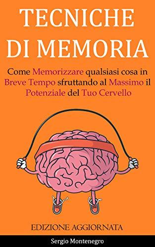 Tecniche di Memoria: Come Memorizzare qualsiasi cosa in Breve Tempo sfruttando al Massimo il Potenziale del Tuo Cervello