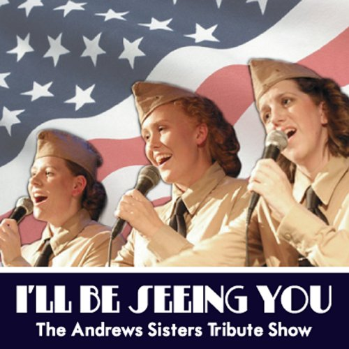 I'll Be Seeing You: the Andrews Sisters Tribute Sh