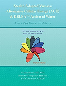 Stealth Adapted Viruses; Alternative Cellular Energy (Ace) & Kelea Activated Water: A New Paradigm of Healthcare by [W. John Martin  MD  PhD.]