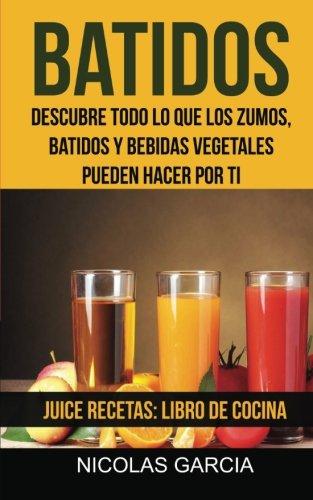 Batidos: Descubre todo lo que los zumos, batidos y bebidas vegetales pueden hacer por ti (Juice Recetas: Libro De Cocina)