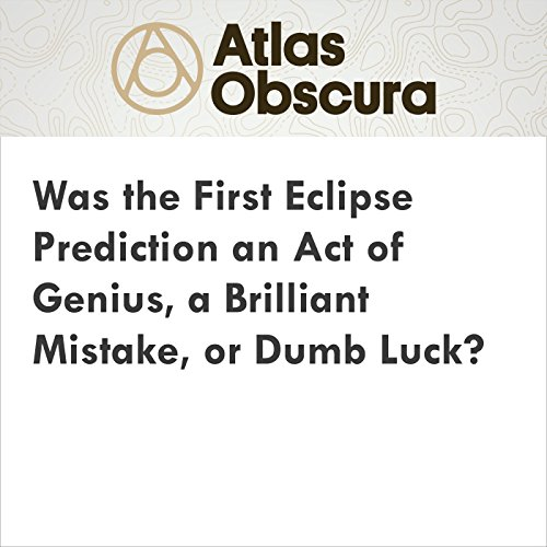 Was the First Eclipse Prediction an Act of Genius, a Brilliant Mistake, or Dumb Luck? audiobook cover art