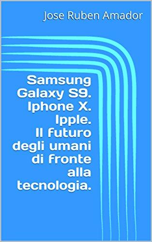 Samsung Galaxy S9.  Iphone X. Ipple.  Il futuro degli umani di fronte alla tecnologia. (Italian Edition)