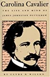 Carolina Cavalier: The Life and Mind of James Johnston Pettigrew