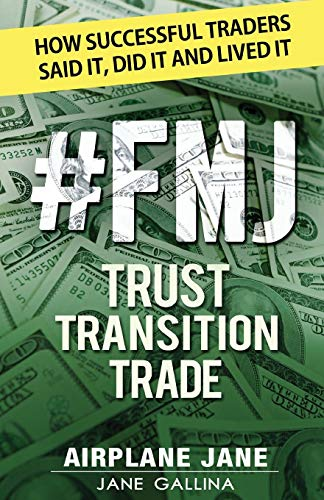 Book: #FMJ Trust Transition Trade - How Successful Traders Said It, Did It and Lived It by Jane Gallina