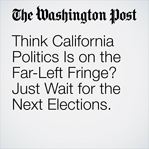 Think California Politics Is on the Far-Left Fringe? Just Wait for the Next Elections. copertina