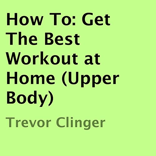 How To: Get the Best Workout at Home (Upper Body) audiobook cover art
