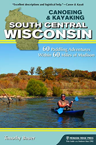 Canoeing & Kayaking South Central Wisconsin: 60 Paddling Adventures Within 60...