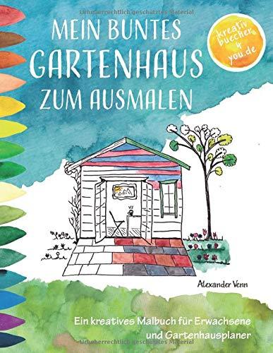 Mein buntes Gartenhaus zum Ausmalen: Ein kreatives Malbuch für Erwachsene und Gartenhausplaner