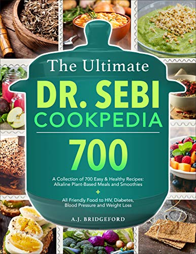 The Ultimate Dr. Sebi Cookpedia: A Collection of 700 Easy & Healthy Recipes: Alkaline Plant-Based Meals and Smoothies + All Friendly Food to Herpes, Diabetes, Blood Pressure and Weight Loss