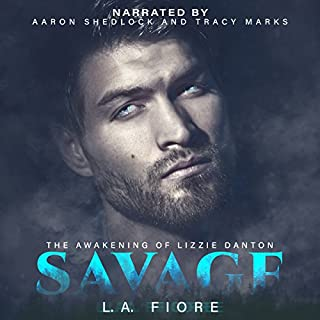 Savage     The Awakening of Lizzie Danton              By:                                                                                                                                 L.A. Fiore                               Narrated by:                                                                                                                                 Tracy Marks,                                                                                        Aaron Shedlock                      Length: 10 hrs and 17 mins     51 ratings     Overall 4.4