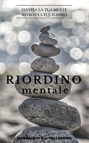 Riordino mentale: downshifting, decluttering, riordino, cambiare vita, eliminare i pensieri, crescere, abitudini costruttive, essere consapevole, felicità, ... zen, brusio mentale, cervello, pensieri)