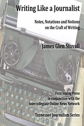 Writing Like a Journalist: Note, Notations and Notions on the Craft of Writing