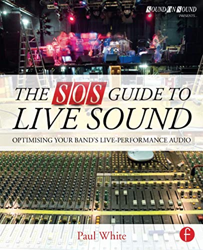 The SOS Guide to Live Sound: Optimising Your Band s Live-Performance Audio (Sound On Sound Presents...)