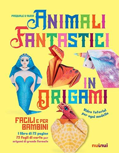 Animali fantastici in origami facili e per bambini. Ediz. a colori. Con Materiale a stampa miscellaneo
