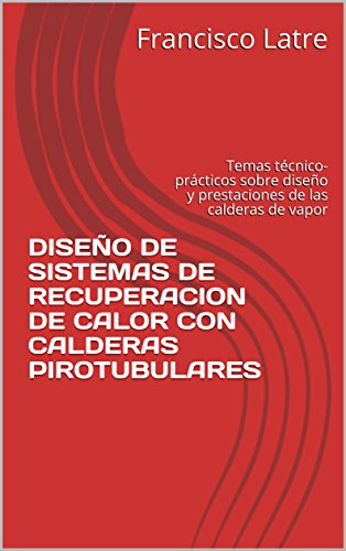 DISEÑO DE SISTEMAS DE RECUPERACION DE CALOR CON CALDERAS PIROTUBULARES: Temas técnico-prácticos sobre diseño y prestaciones de las calderas de vapor