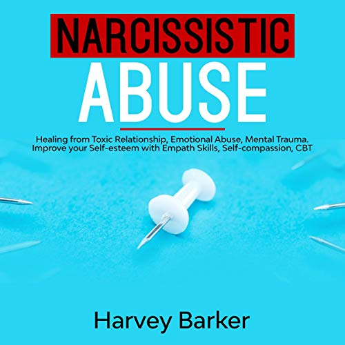 Narcissistic Abuse: Healing from Toxic Relationship, Emotional Abuse, Mental Trauma. Improve Your Self-Esteem with Empath Skills, Self-Compassion, CBT