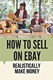How To Sell On eBay: Realistically Make Money: Selling Stuff On Ebay For Beginners