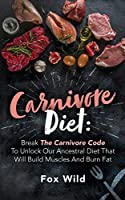 Carnivore Diet Break The Carnivore Code To Unlock Our Ancestral Diet That Will Build Muscles And Burn Fat