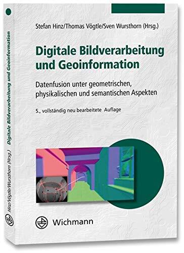 Digitale Bildverarbeitung und Geoinformation: Datenfusion unter geometrischen, physikalischen und semantischen Aspekten