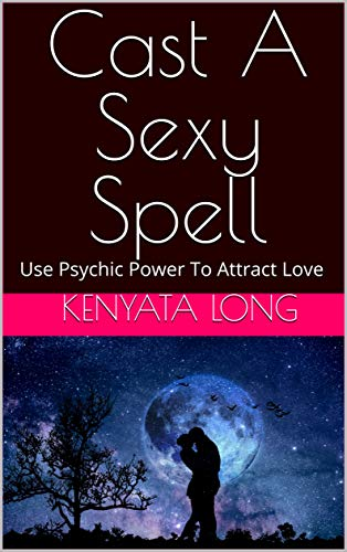 Cast A Sexy Spell: Use Psychic Power To Attract Love (English Edition)