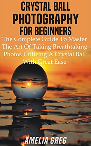 CRYSTAL BALL PHOTOGRAPHY FOR BEGINNERS: The Complete Guide To Master The Art Of Taking Breathtaking Photos Utilizing A Crystal Ball With Great Ease (English Edition)