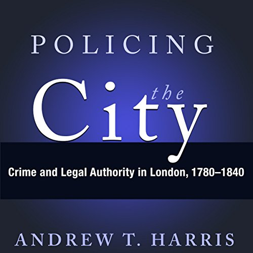 Policing the City: Crime & Legal Authority in London, 1780-1840                   By:                                                                                                                                 Andrew T. Harris                               Narrated by:                                                                                                                                 Sam Devereaux                      Length: 8 hrs and 15 mins     1 rating     Overall 4.0