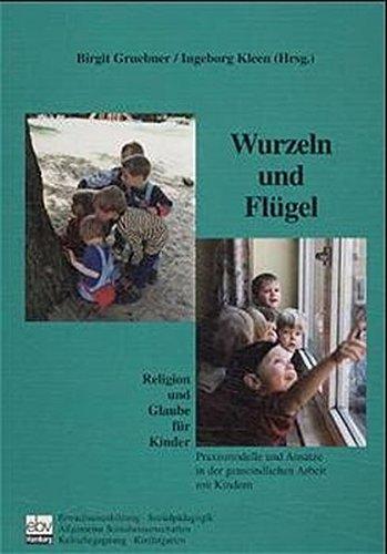Wurzeln und Flügel: Religion und Glaube für Kinder. Praxismodelle und Ansätze in der gemeindlichen Arbeit mit Kindern (Gemeinde gestalten)