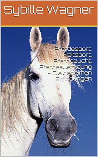 Pferdesport, Reitsport, Pferdezucht, Pferdeausbildung - Die geheimen Erfindungen