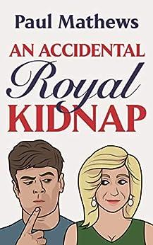 An Accidental Royal Kidnap: A Comedy Novel (Royally Funny Book 1) by [Paul Mathews]