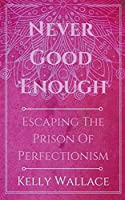 Never Good Enough - Escaping The Prison Of Perfectionism