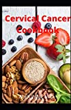 Cervical Cancer cookbook: prefect guide and delicious recipes to mange and cure cervical cancer