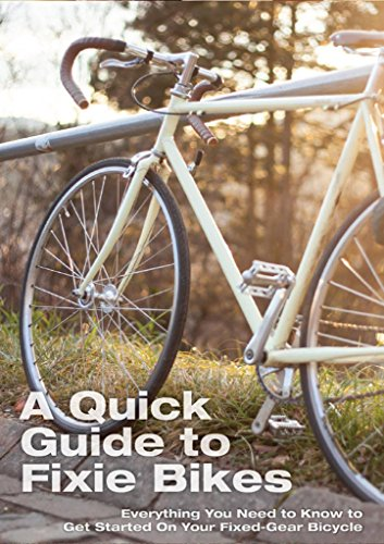 A Quick Guide To Fixie Bikes: Everything You Need To Know To Get Started On Your Fixed-Gear Bicycle (fixed gear, single speed, fixie bike, fixie bikes, ... repair, commute,bikes) (English Edition)