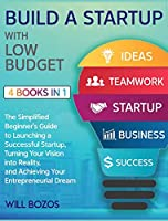 Build a Startup with Low-Budget [4 Books in 1]: The Simplified Beginner's Guide to Launching a Successful Startup, Turning Your Vision into Reality, and Achieving Your Entrepreneurial Dream