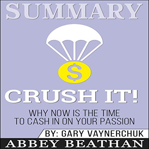 Summary of Crush It: Why Now Is the Time to Cash In on Your Passion by Gary Vaynerchuk Audiobook By Abbey Beathan cover art