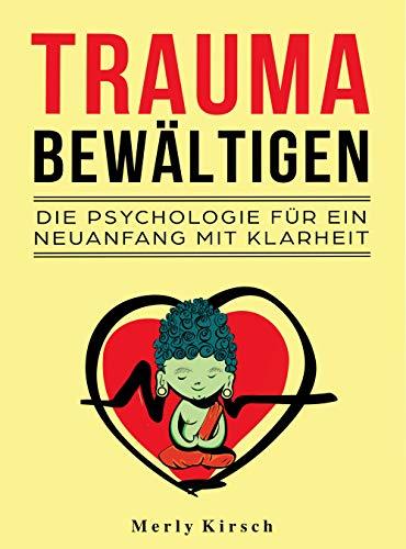Trauma bewältigen: Die Psychologie für ein Neuanfang mit Klarheit
