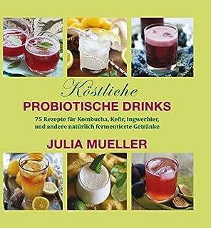 Köstliche Probiotische Drinks: 75 Rezepte für Kombucha, Ke